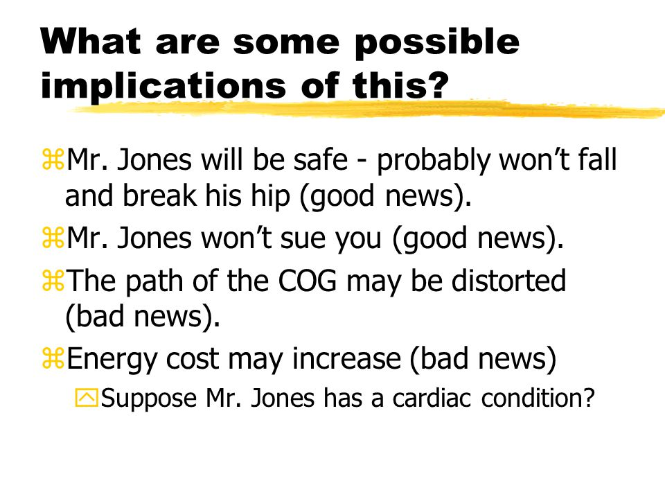 What are some possible implications of this? zMr. Jones will be safe - probably won't fall and break his hip (good news). zMr. Jones won't sue you (go