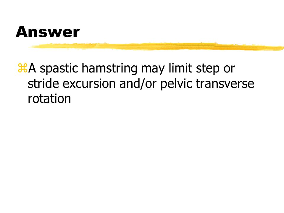 Answer zA spastic hamstring may limit step or stride excursion and/or pelvic transverse rotation