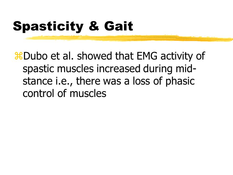 Spasticity & Gait zDubo et al. showed that EMG activity of spastic muscles increased during mid- stance i.e., there was a loss of phasic control of mu