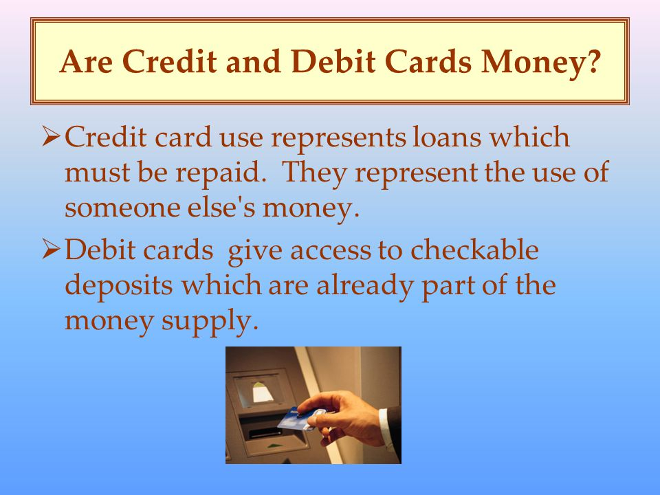 Are Credit and Debit Cards Money.  Credit card use represents loans which must be repaid.