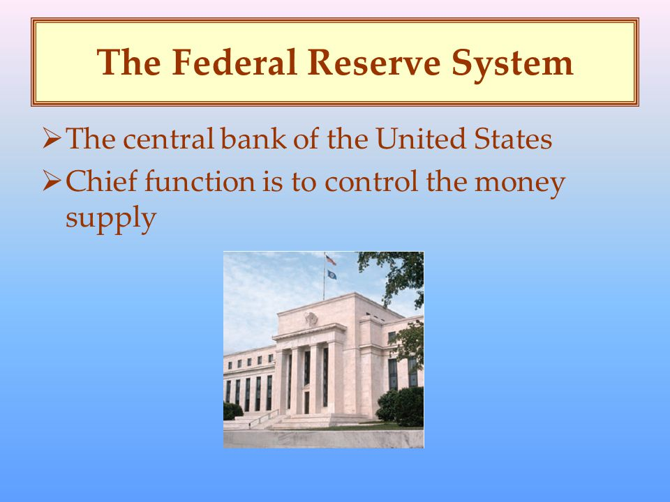 The Federal Reserve System  The central bank of the United States  Chief function is to control the money supply