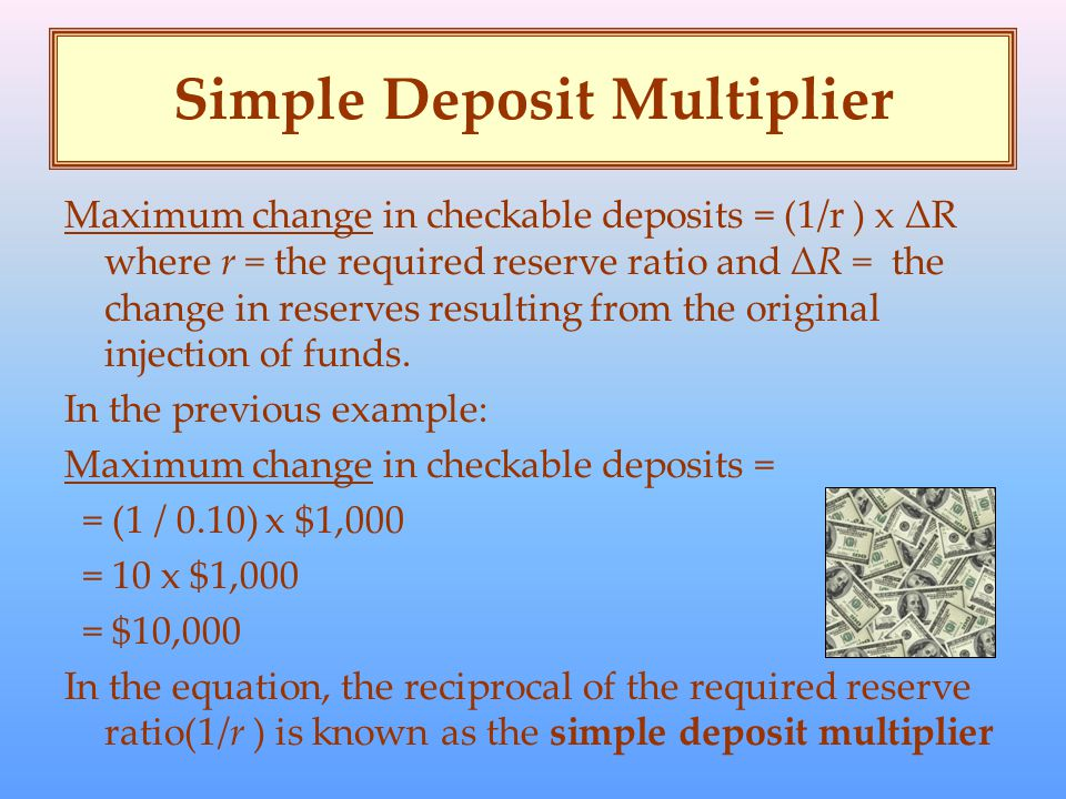 Simple Deposit Multiplier Maximum change in checkable deposits = (1/r ) x ΔR where r = the required reserve ratio and ΔR = the change in reserves resulting from the original injection of funds.