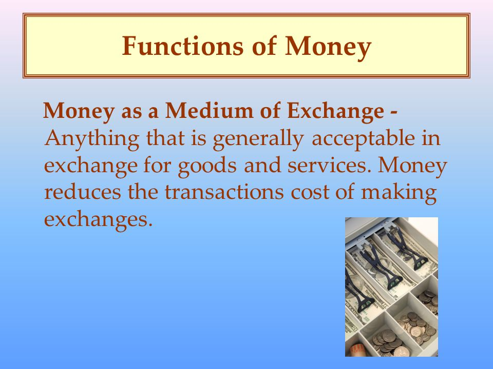 Functions of Money Money as a Medium of Exchange - Anything that is generally acceptable in exchange for goods and services.