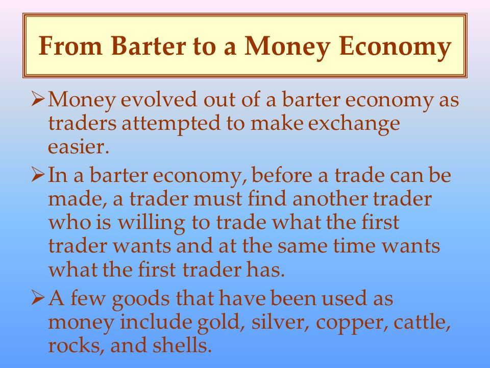 From Barter to a Money Economy  Money evolved out of a barter economy as traders attempted to make exchange easier.