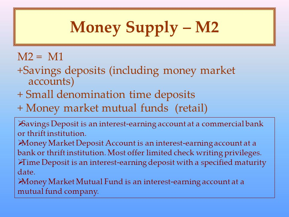 Money Supply – M2 M2 = M1 +Savings deposits (including money market accounts) + Small denomination time deposits + Money market mutual funds (retail)  Savings Deposit is an interest-earning account at a commercial bank or thrift institution.