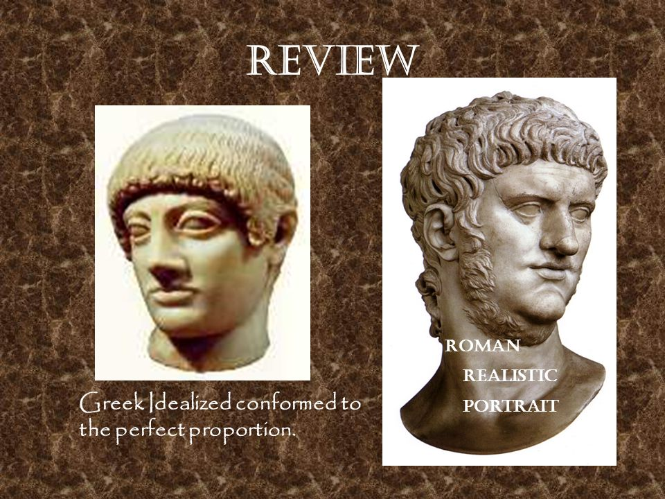 Review Greek Idealized conformed to the perfect proportion. Roman realistic portrait
