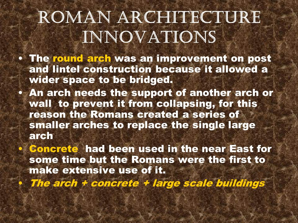 Roman Architecture Innovations The round arch was an improvement on post and lintel construction because it allowed a wider space to be bridged. An ar