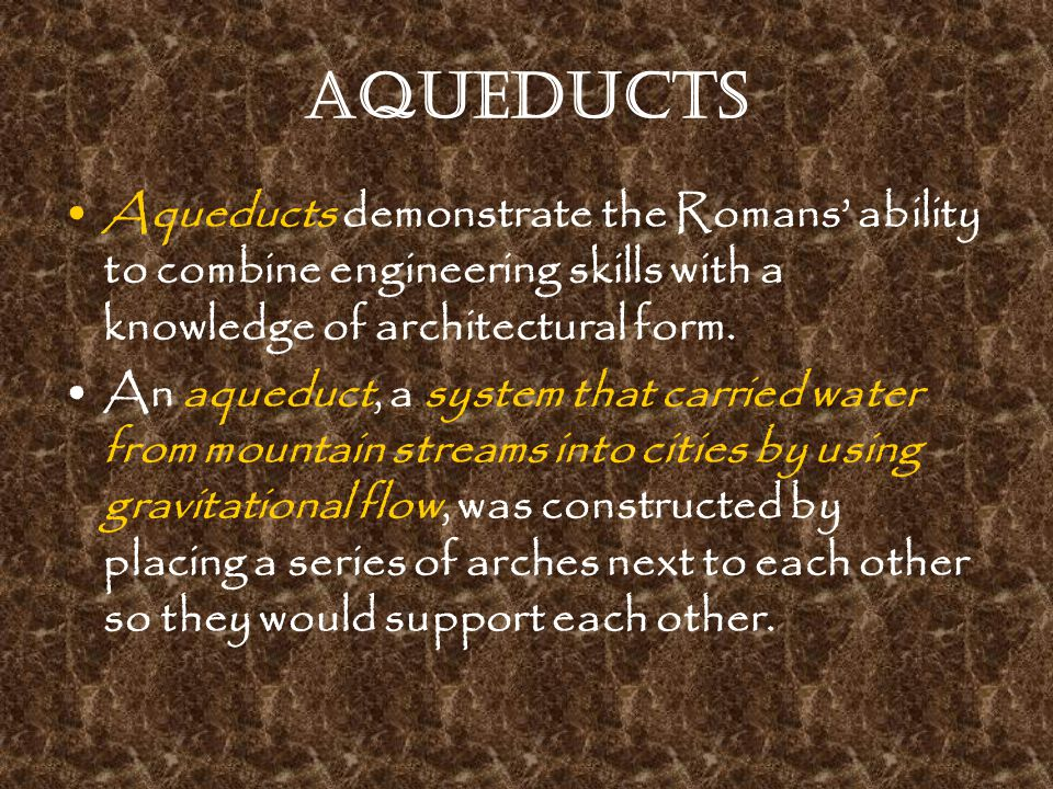 Aqueducts Aqueducts demonstrate the Romans' ability to combine engineering skills with a knowledge of architectural form. An aqueduct, a system that c