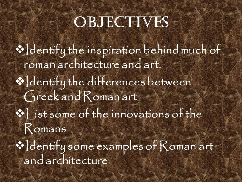 Objectives  Identify the inspiration behind much of roman architecture and art.  Identify the differences between Greek and Roman art  List some of