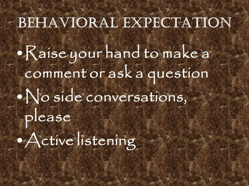 Behavioral Expectation Raise your hand to make a comment or ask a question No side conversations, please Active listening