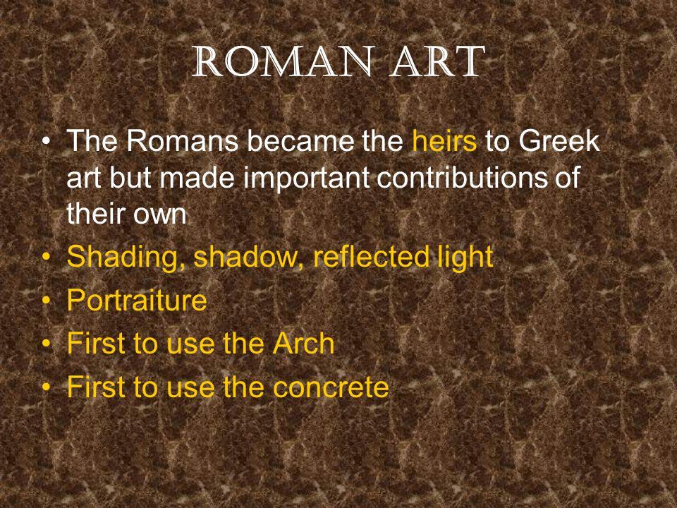 Roman Art The Romans became the heirs to Greek art but made important contributions of their own Shading, shadow, reflected light Portraiture First to