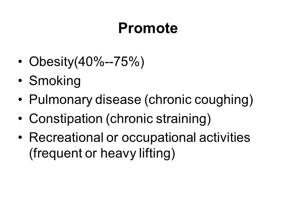 Promote Obesity(40%--75%) Smoking Pulmonary disease (chronic coughing) Constipation (chronic straining) Recreational or occupational activities (frequ