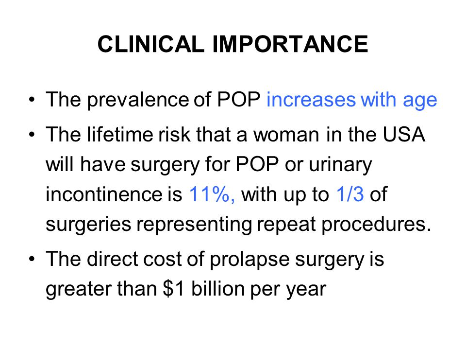CLINICAL IMPORTANCE The prevalence of POP increases with age The lifetime risk that a woman in the USA will have surgery for POP or urinary incontinen