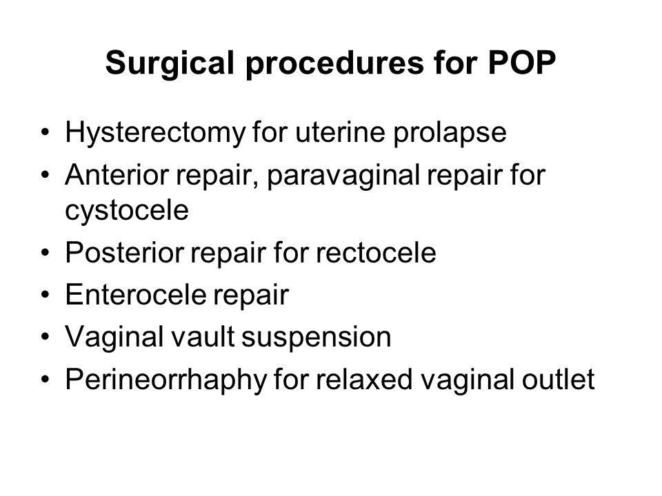 Surgical procedures for POP Hysterectomy for uterine prolapse Anterior repair, paravaginal repair for cystocele Posterior repair for rectocele Enteroc