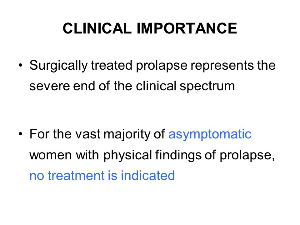 CLINICAL IMPORTANCE Surgically treated prolapse represents the severe end of the clinical spectrum For the vast majority of asymptomatic women with ph