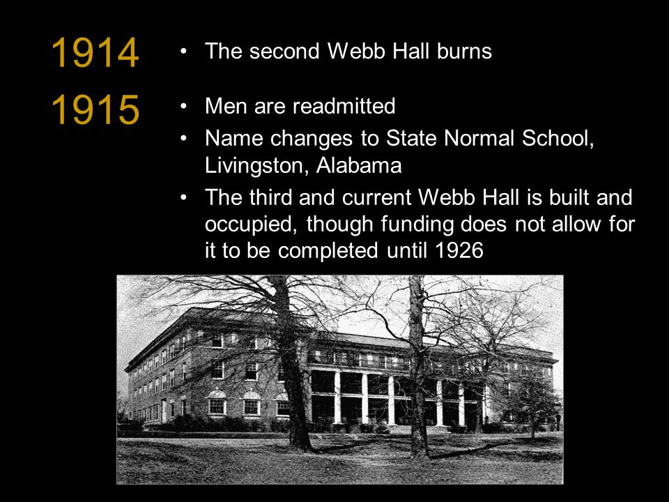 1914 The second Webb Hall burns 1915 Men are readmitted Name changes to State Normal School, Livingston, Alabama The third and current Webb Hall is built and occupied, though funding does not allow for it to be completed until 1926