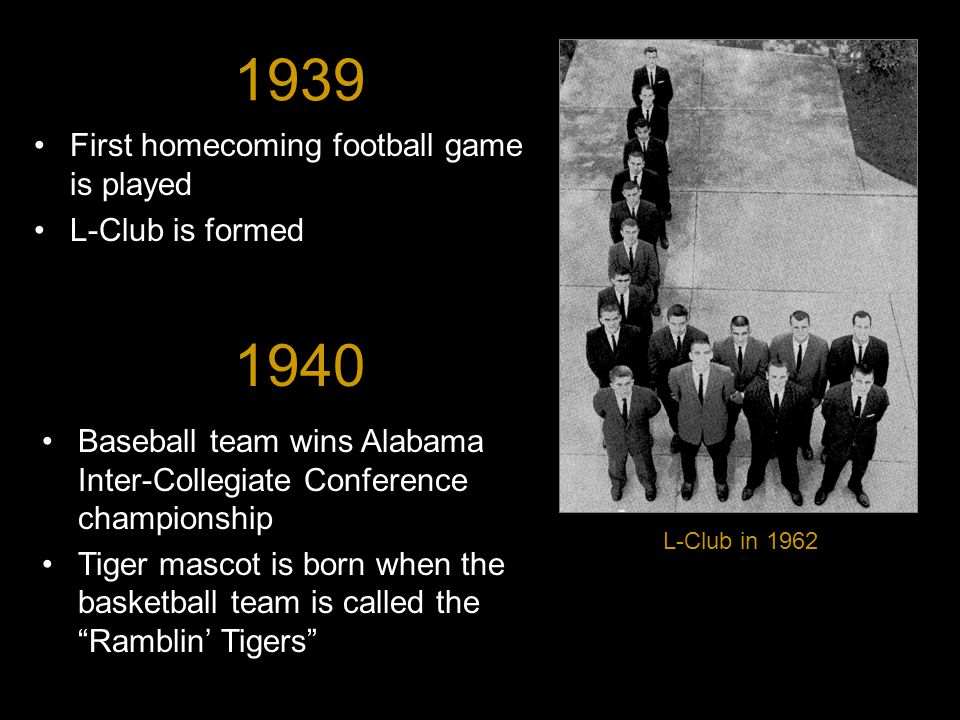 1939 First homecoming football game is played L-Club is formed L-Club in 1962 1940 Baseball team wins Alabama Inter-Collegiate Conference championship Tiger mascot is born when the basketball team is called the Ramblin' Tigers