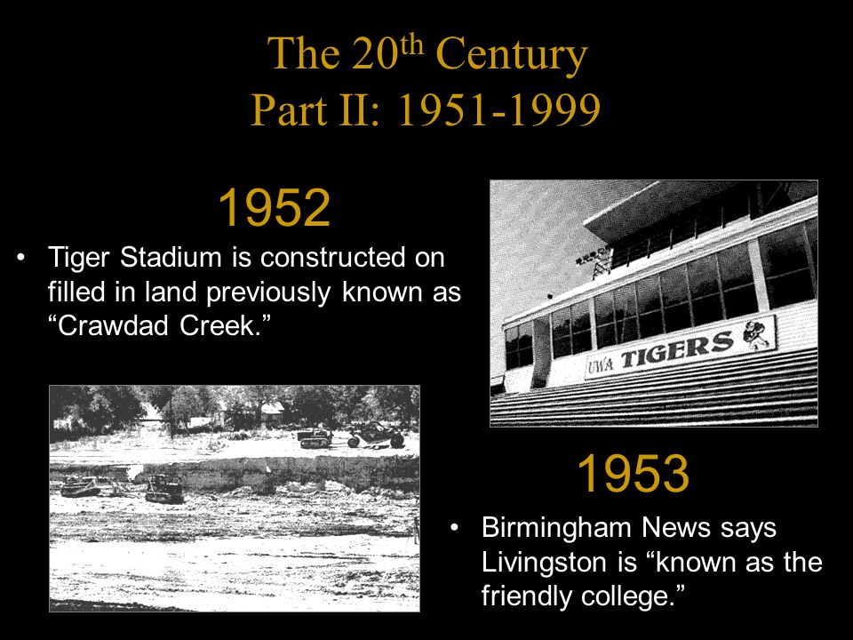 The 20 th Century Part II: 1951-1999 Birmingham News says Livingston is known as the friendly college. 1953 Tiger Stadium is constructed on filled in land previously known as Crawdad Creek. 1952