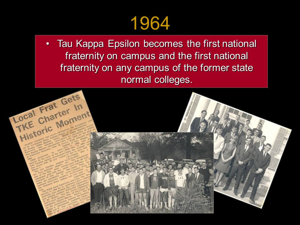 Tau Kappa Epsilon becomes the first national fraternity on campus and the first national fraternity on any campus of the former state normal colleges.Tau Kappa Epsilon becomes the first national fraternity on campus and the first national fraternity on any campus of the former state normal colleges.