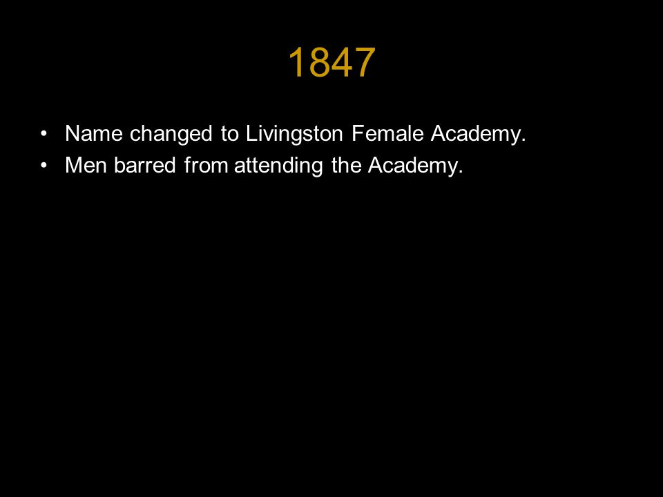 1847 Name changed to Livingston Female Academy. Men barred from attending the Academy.
