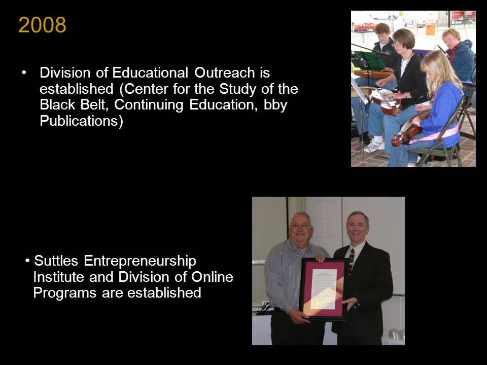 2008 Division of Educational Outreach is established (Center for the Study of the Black Belt, Continuing Education, bby Publications) Suttles Entrepreneurship Institute and Division of Online Programs are established
