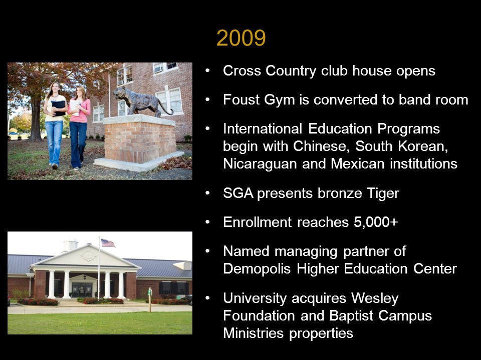 Cross Country club house opens Foust Gym is converted to band room International Education Programs begin with Chinese, South Korean, Nicaraguan and Mexican institutions SGA presents bronze Tiger Enrollment reaches 5,000+ Named managing partner of Demopolis Higher Education Center University acquires Wesley Foundation and Baptist Campus Ministries properties 2009
