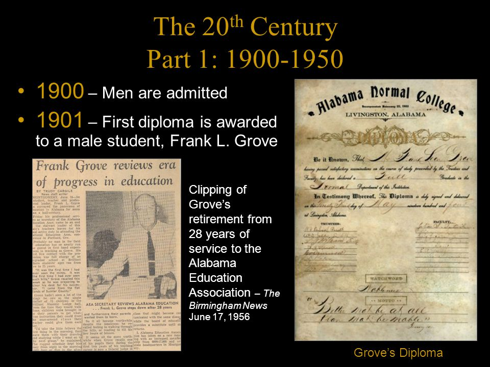 The 20 th Century Part 1: 1900-1950 1900 – Men are admitted 1901 – First diploma is awarded to a male student, Frank L.