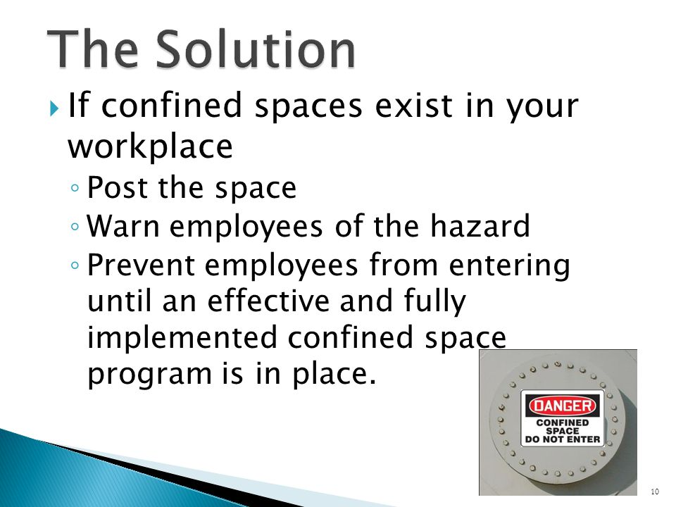  If confined spaces exist in your workplace ◦ Post the space ◦ Warn employees of the hazard ◦ Prevent employees from entering until an effective and fully implemented confined space program is in place.