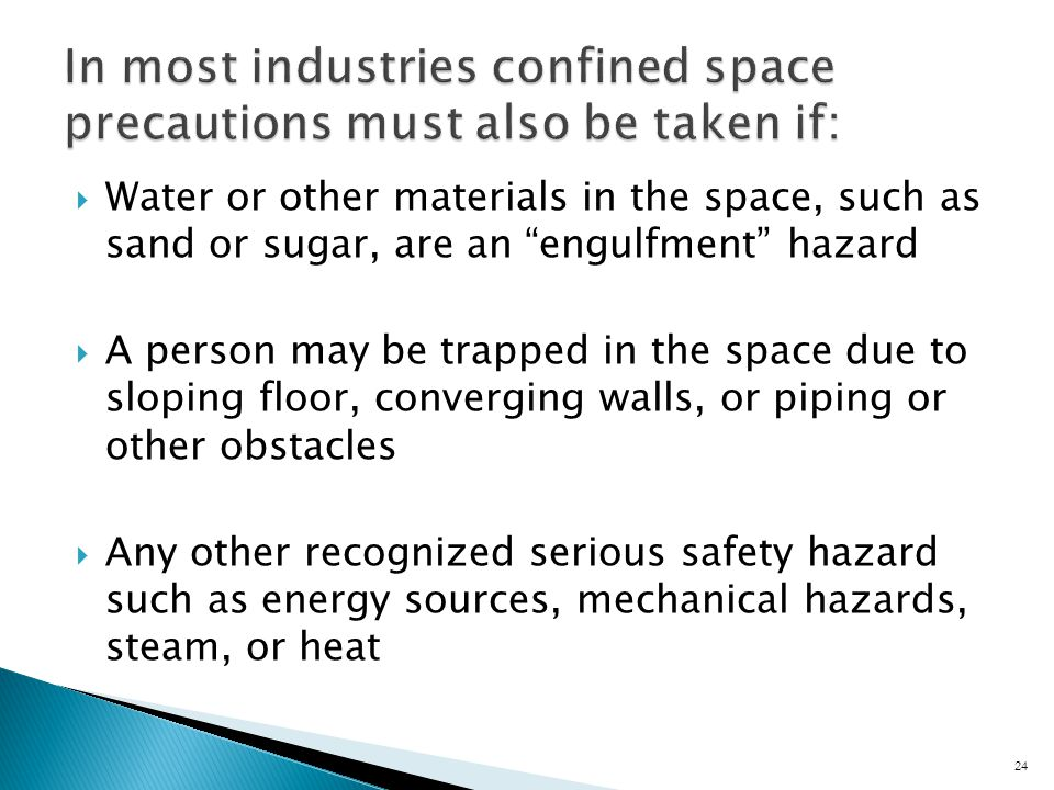  Water or other materials in the space, such as sand or sugar, are an engulfment hazard  A person may be trapped in the space due to sloping floor, converging walls, or piping or other obstacles  Any other recognized serious safety hazard such as energy sources, mechanical hazards, steam, or heat 24