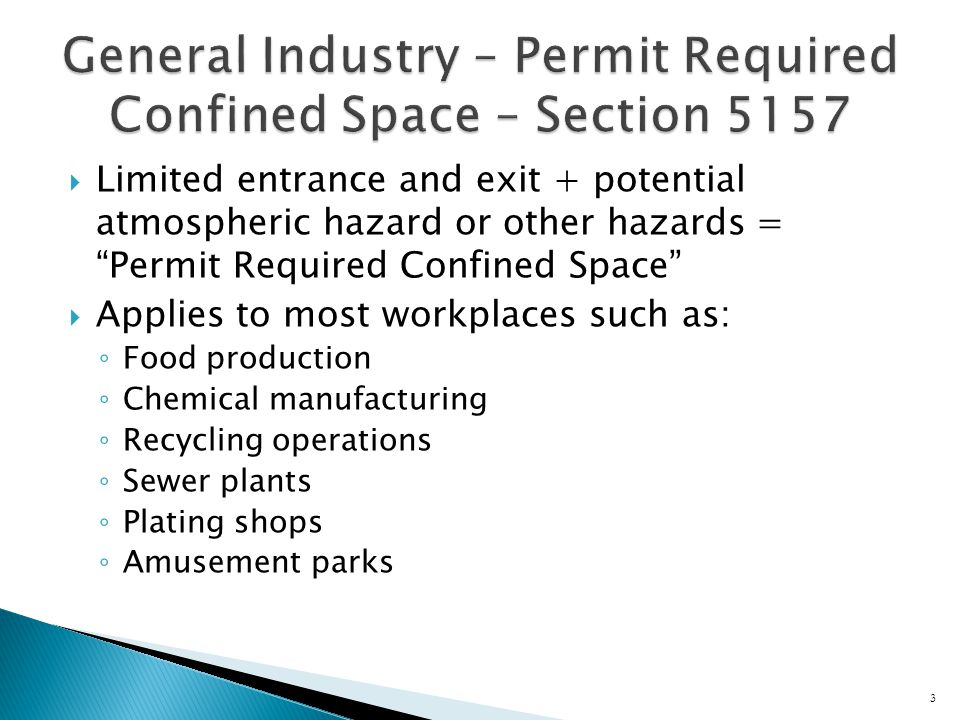  Limited entrance and exit + potential atmospheric hazard or other hazards = Permit Required Confined Space  Applies to most workplaces such as: ◦ Food production ◦ Chemical manufacturing ◦ Recycling operations ◦ Sewer plants ◦ Plating shops ◦ Amusement parks 3