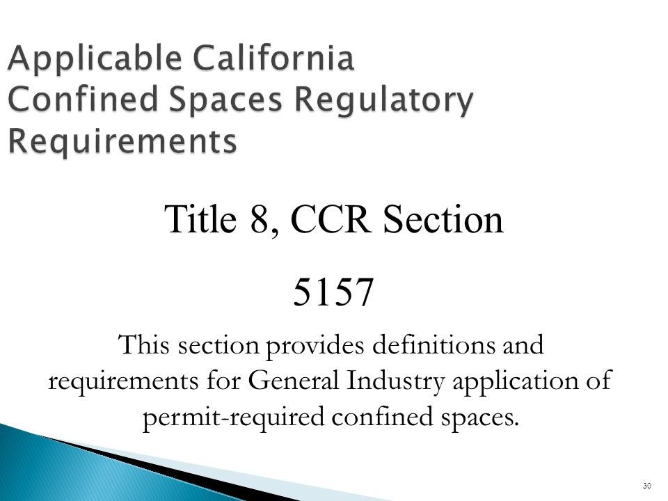 Applicable California Confined Spaces Regulatory Requirements Title 8, CCR Section 5157 This section provides definitions and requirements for General Industry application of permit-required confined spaces.