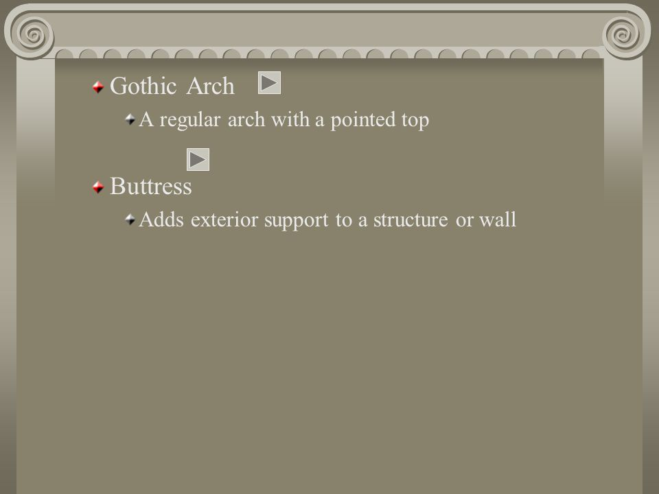 Gothic Arch A regular arch with a pointed top Buttress Adds exterior support to a structure or wall