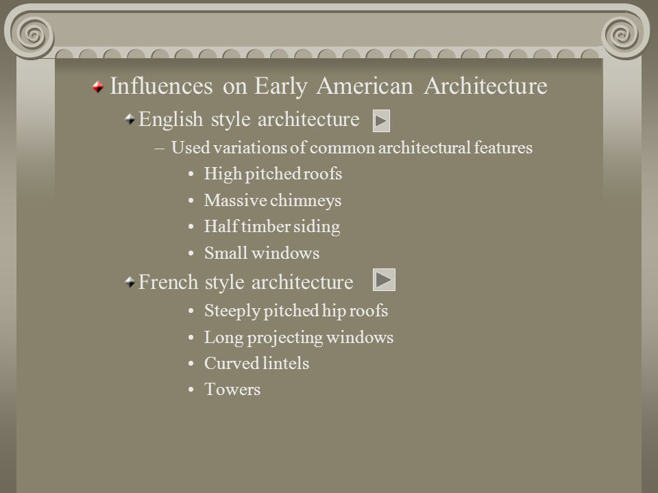 Influences on Early American Architecture English style architecture –Used variations of common architectural features High pitched roofs Massive chimneys Half timber siding Small windows French style architecture Steeply pitched hip roofs Long projecting windows Curved lintels Towers