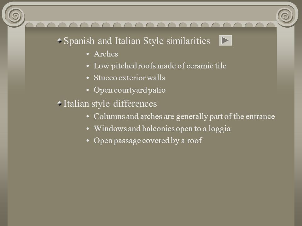 Spanish and Italian Style similarities Arches Low pitched roofs made of ceramic tile Stucco exterior walls Open courtyard patio Italian style differences Columns and arches are generally part of the entrance Windows and balconies open to a loggia Open passage covered by a roof