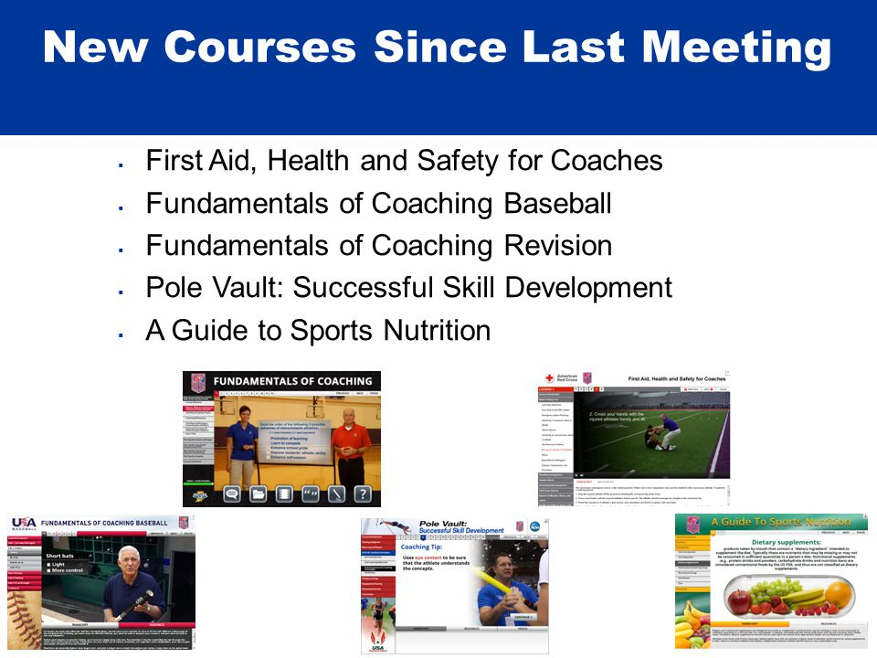 New Courses Since Last Meeting  First Aid, Health and Safety for Coaches  Fundamentals of Coaching Baseball  Fundamentals of Coaching Revision  Pole Vault: Successful Skill Development  A Guide to Sports Nutrition