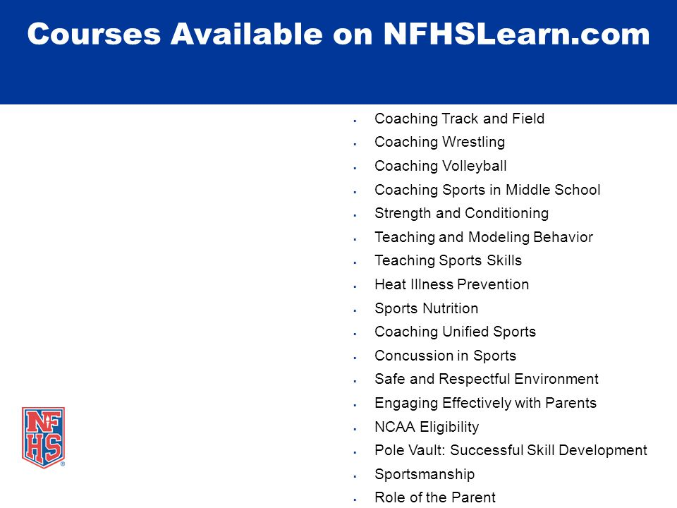 Courses Available on NFHSLearn.com Fundamentals of Coaching First Aid, Health and Safety for Coaches Coaching Baseball Coaching Basketball Coaching Boys Lacrosse Coaching Field Hockey Coaching Football Coaching Girls Lacrosse Coaching Golf Coaching Soccer Coaching Softball AACCA Spirit Safety Certification Coaching Cheer and Dance  Coaching Track and Field  Coaching Wrestling  Coaching Volleyball  Coaching Sports in Middle School  Strength and Conditioning  Teaching and Modeling Behavior  Teaching Sports Skills  Heat Illness Prevention  Sports Nutrition  Coaching Unified Sports  Concussion in Sports  Safe and Respectful Environment  Engaging Effectively with Parents  NCAA Eligibility  Pole Vault: Successful Skill Development  Sportsmanship  Role of the Parent  World Book: Learning Pro (4)