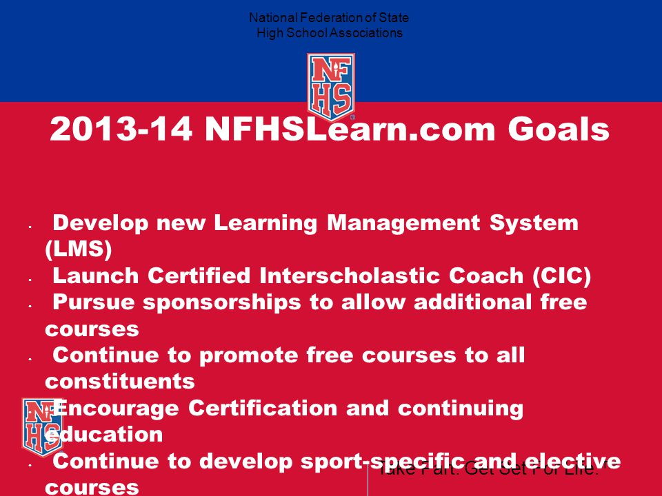 Take Part. Get Set For Life.™ National Federation of State High School Associations 2013-14 NFHSLearn.com Goals Develop new Learning Management System
