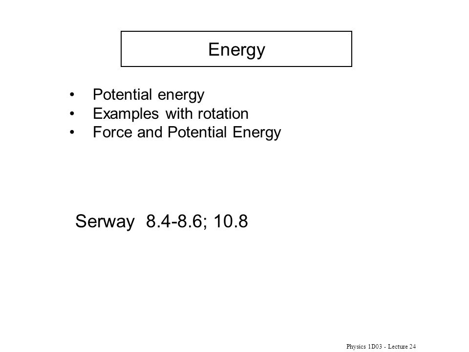 Physics 1D03 - Lecture 24 Energy Serway 8.4-8.6; 10.8 Potential energy Examples with rotation Force and Potential Energy