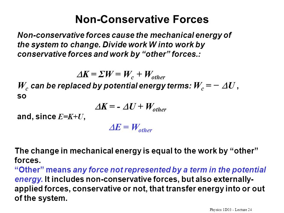 Physics 1D03 - Lecture 24 Non-Conservative Forces Non-conservative forces cause the mechanical energy of the system to change. Divide work W into work