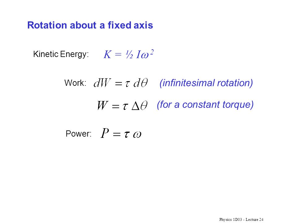 Physics 1D03 - Lecture 24 (for a constant torque) K = ½ I  2 Rotation about a fixed axis Kinetic Energy: Work: (infinitesimal rotation) Power: