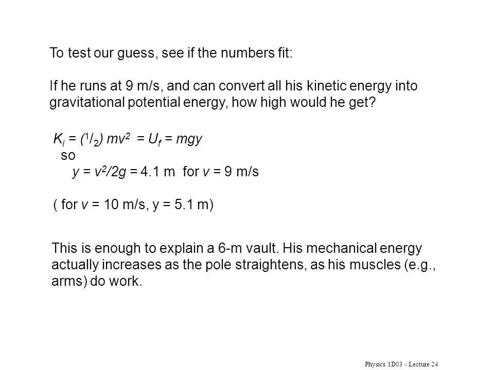 Physics 1D03 - Lecture 24 To test our guess, see if the numbers fit: If he runs at 9 m/s, and can convert all his kinetic energy into gravitational po
