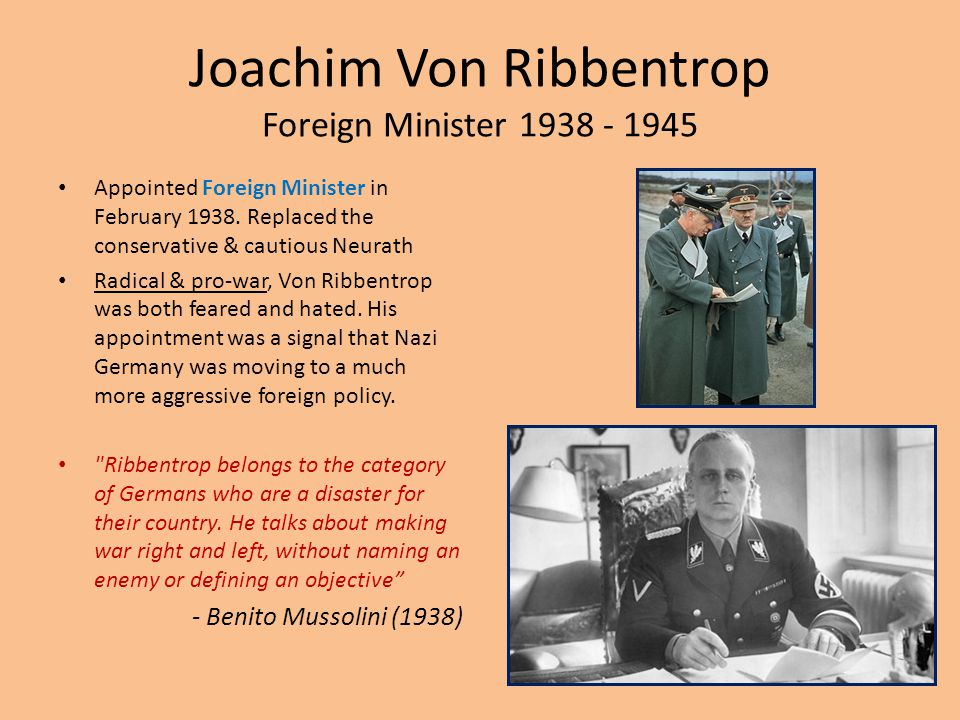 Joachim Von Ribbentrop Foreign Minister 1938 - 1945 Appointed Foreign Minister in February 1938. Replaced the conservative & cautious Neurath Radical