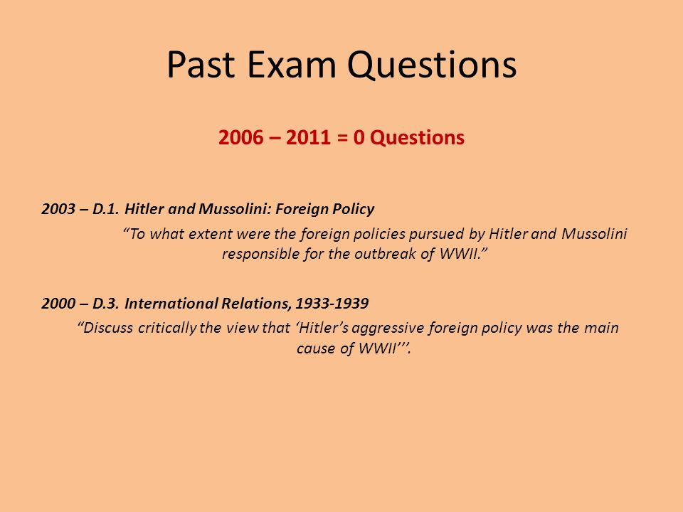 """Past Exam Questions 2006 – 2011 = 0 Questions 2003 – D.1. Hitler and Mussolini: Foreign Policy """"To what extent were the foreign policies pursued by Hi"""