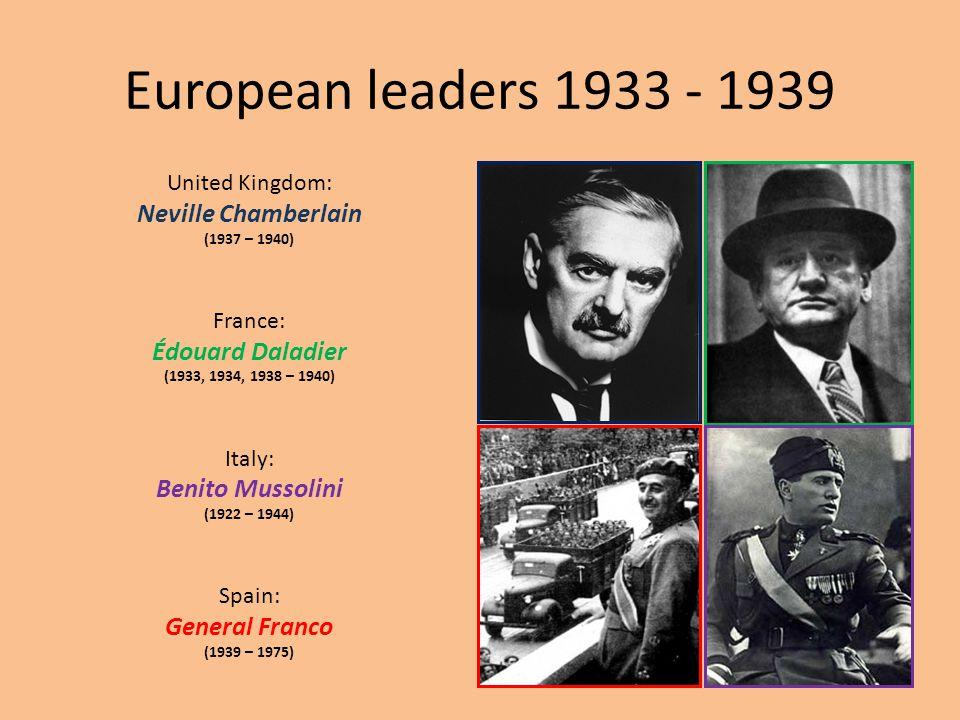 European leaders 1933 - 1939 United Kingdom: Neville Chamberlain (1937 – 1940) France: Édouard Daladier (1933, 1934, 1938 – 1940) Italy: Benito Mussol