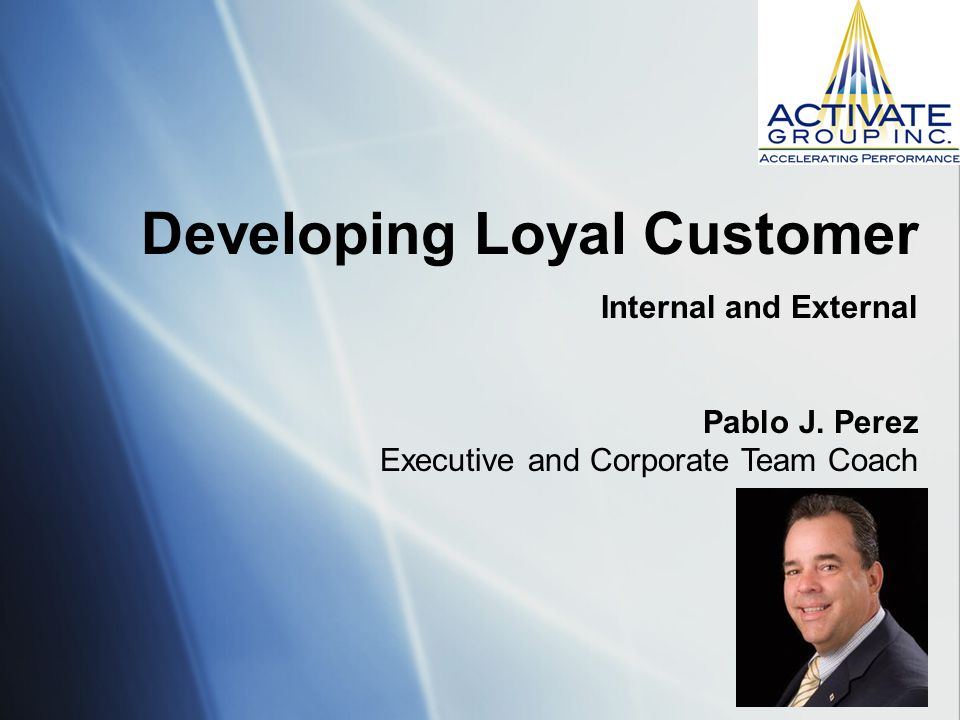 Developing Loyal Customer Internal and External Pablo J. Perez Executive and Corporate Team Coach