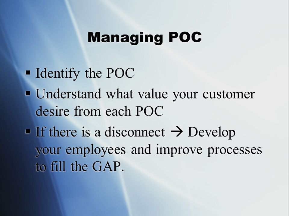 Managing POC  Identify the POC  Understand what value your customer desire from each POC  If there is a disconnect  Develop your employees and improve processes to fill the GAP.
