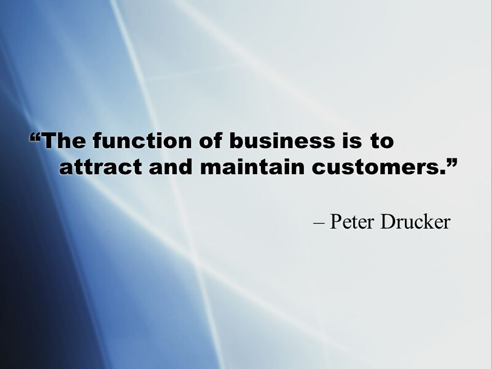 The function of business is to attract and maintain customers. – Peter Drucker