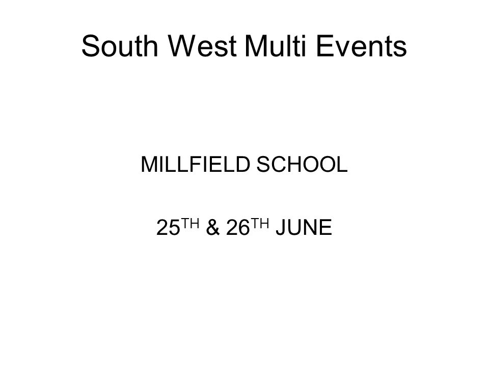 South West Multi Events MILLFIELD SCHOOL 25 TH & 26 TH JUNE