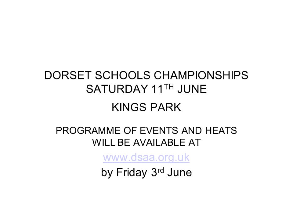 DORSET SCHOOLS CHAMPIONSHIPS SATURDAY 11 TH JUNE KINGS PARK PROGRAMME OF EVENTS AND HEATS WILL BE AVAILABLE AT www.dsaa.org.uk by Friday 3 rd June