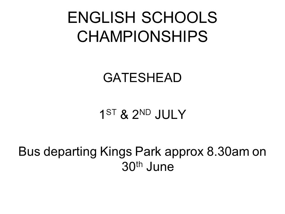 ENGLISH SCHOOLS CHAMPIONSHIPS GATESHEAD 1 ST & 2 ND JULY Bus departing Kings Park approx 8.30am on 30 th June